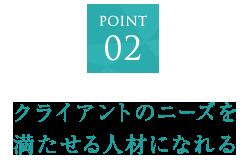 POINT02 クライアントのニーズを満たせる人材になれる